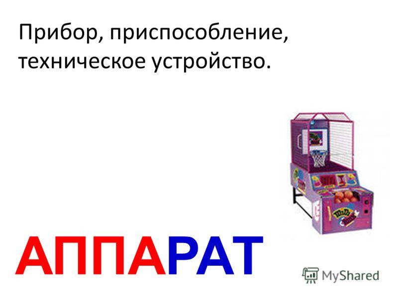 АППАРАТ Прибор, приспособление, техническое устройство.