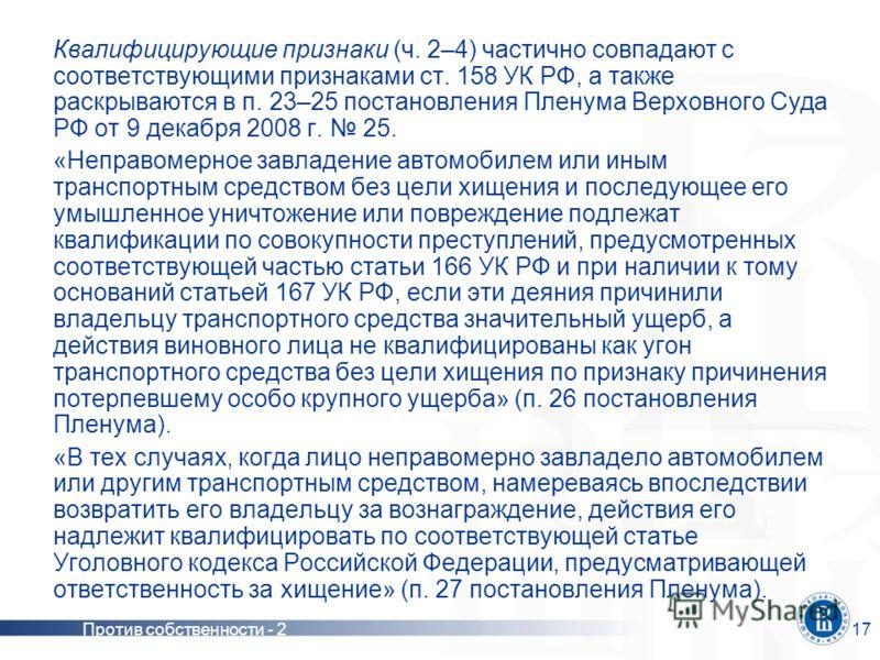 Против собственности - 217 Квалифицирующие признаки (ч. 2–4) частично совпадают с соответствующими признаками ст. 158 УК РФ, а также раскрываются в п. 23–25 постановления Пленума Верховного Суда РФ от 9 декабря 2008 г. 25. «Неправомерное завладение а