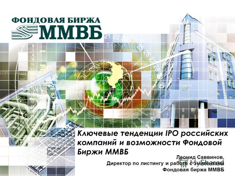 Леонид Саввинов, Директор по листингу и работе с эмитентами Фондовая биржа ММВБ Ключевые тенденции IPO российских компаний и возможности Фондовой Биржи ММВБ