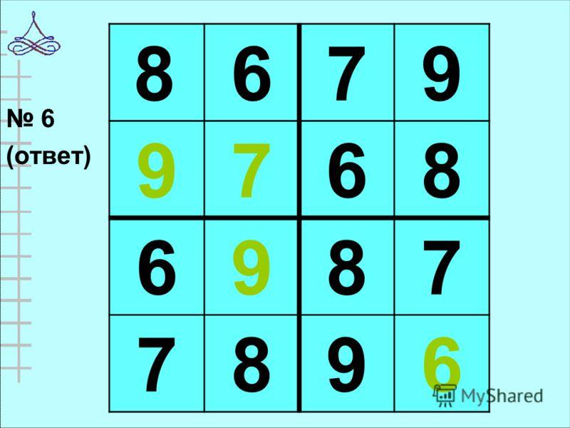 6 (ответ) 8 6 7 9 9 7 6 8 6 9 8 7 7 8 9 6