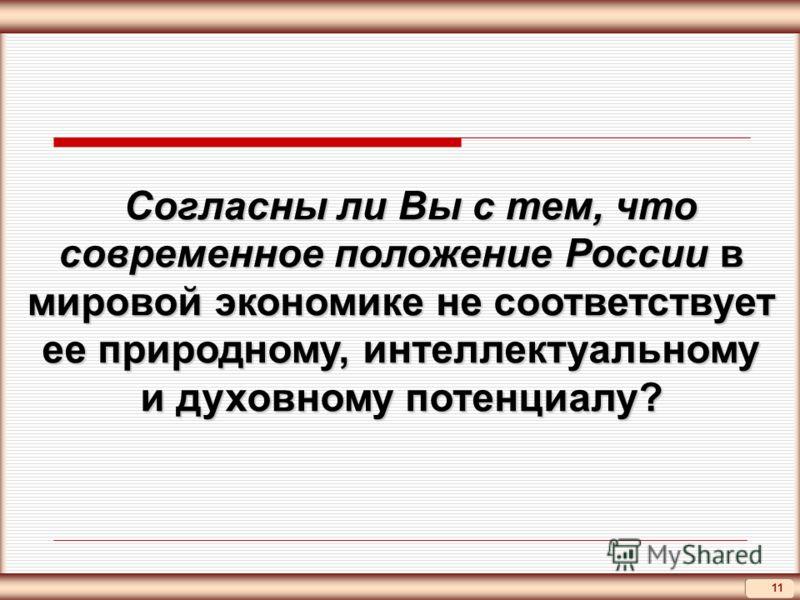 11 Согласны ли Вы с тем, что современное положение России в мировой экономике не соответствует ее природному, интеллектуальному и духовному потенциалу? Согласны ли Вы с тем, что современное положение России в мировой экономике не соответствует ее при