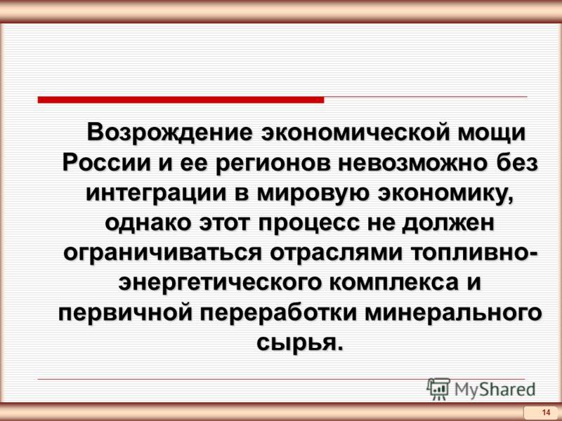 14 Возрождение экономической мощи России и ее регионов невозможно без интеграции в мировую экономику, однако этот процесс не должен ограничиваться отраслями топливно- энергетического комплекса и первичной переработки минерального сырья. Возрождение э