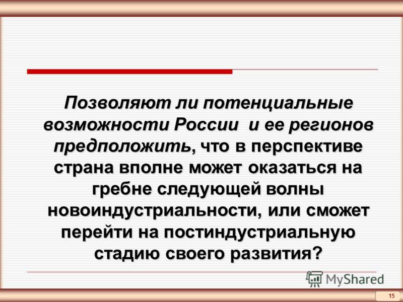 15 Позволяют ли потенциальные возможности России и ее регионов предположить, что в перспективе страна вполне может оказаться на гребне следующей волны новоиндустриальности, или сможет перейти на постиндустриальную стадию своего развития?