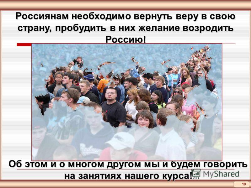 18 Об этом и о многом другом мы и будем говорить на занятиях нашего курса! Россиянам необходимо вернуть веру в свою страну, пробудить в них желание возродить Россию!