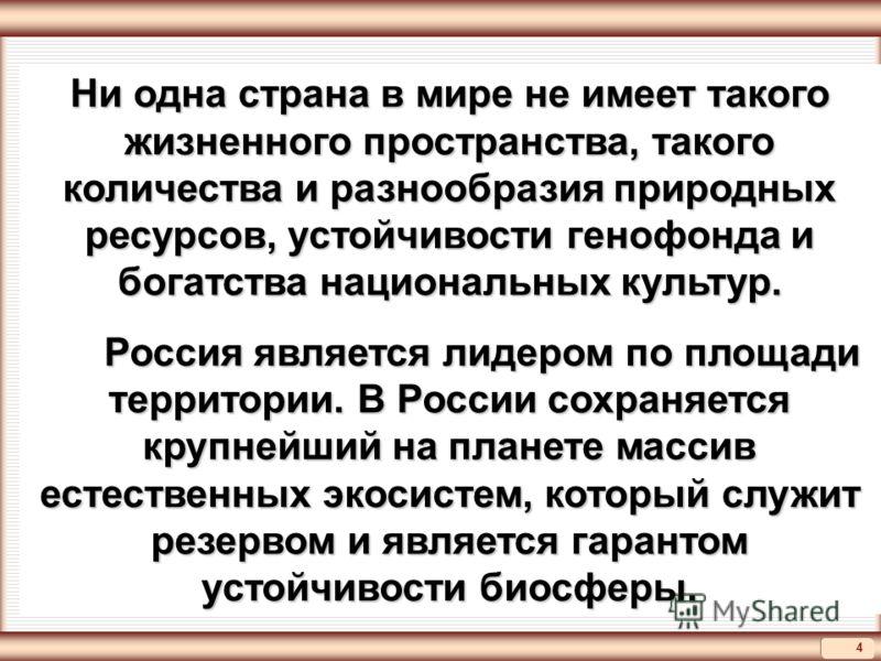 4 Ни одна страна в мире не имеет такого жизненного пространства, такого количества и разнообразия природных ресурсов, устойчивости генофонда и богатства национальных культур. Россия является лидером по площади территории. В России сохраняется крупней
