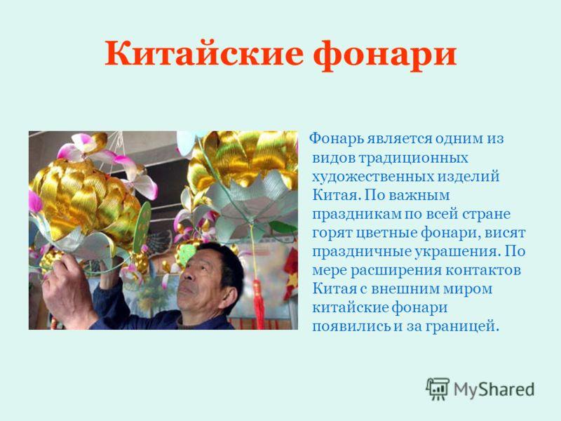 Китайские фонари Фонарь является одним из видов традиционных художественных изделий Китая. По важным праздникам по всей стране горят цветные фонари, висят праздничные украшения. По мере расширения контактов Китая с внешним миром китайские фонари появ
