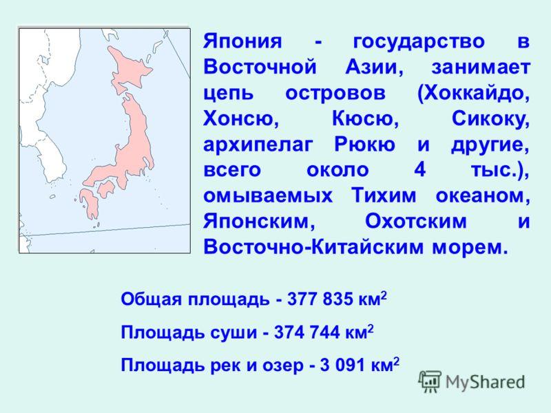 Япония - государство в Восточной Азии, занимает цепь островов (Хоккайдо, Хонсю, Кюсю, Сикоку, архипелаг Рюкю и другие, всего около 4 тыс.), омываемых Тихим океаном, Японским, Охотским и Восточно-Китайским морем. Общая площадь - 377 835 км 2 Площадь с