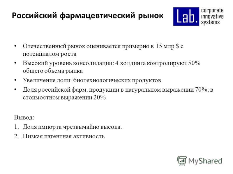 Отечественный рынок оценивается примерно в 15 млр $ с потенциалом роста Высокий уровень консолидации: 4 холдинга контролируют 50% общего объема рынка Увеличение доли биотехнологических продуктов Доля российской фарм. продукции в натуральном выражении