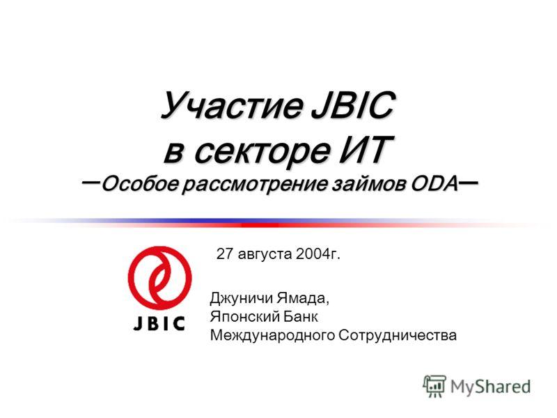 Участие JBIC в секторе ИТ Особое рассмотрение займов ODAОсобое рассмотрение займов ODA Джуничи Ямада, Японский Банк Международного Сотрудничества 27 августа 2004г.