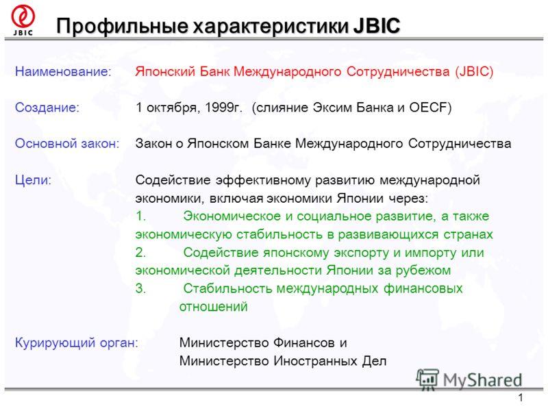 Профильные характеристики JBIC Наименование:Японский Банк Международного Сотрудничества (JBIC) Создание:1 октября, 1999г. (слияние Эксим Банка и OECF) Основной закон:Закон о Японском Банке Международного Сотрудничества Цели:Содействие эффективному ра