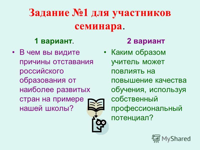 Задание 1 для участников семинара. 1 вариант. В чем вы видите причины отставания российского образования от наиболее развитых стран на примере нашей школы? 2 вариант Каким образом учитель может повлиять на повышение качества обучения, используя собст