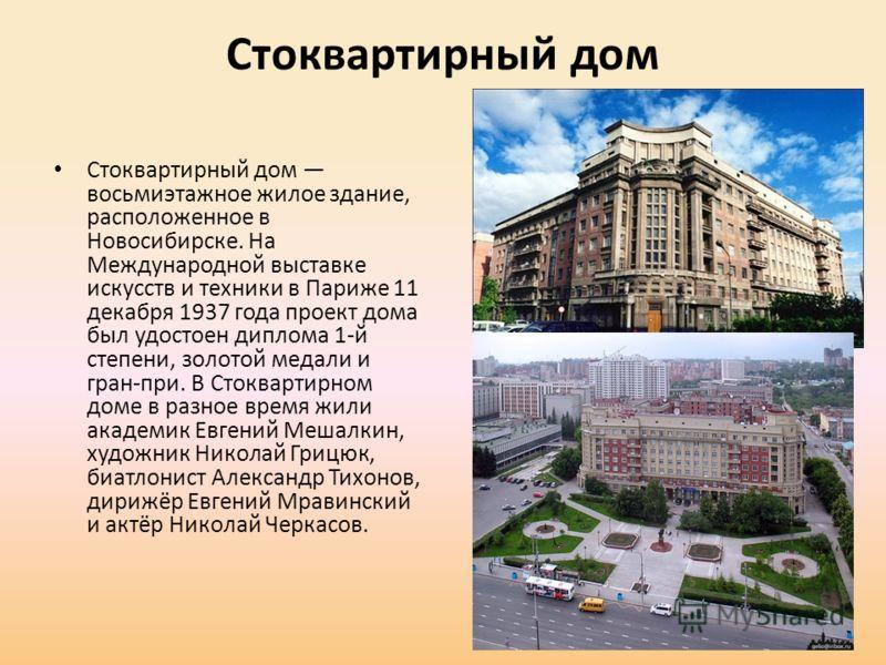 Стоквартирный дом Стоквартирный дом восьмиэтажное жилое здание, расположенное в Новосибирске. На Международной выставке искусств и техники в Париже 11 декабря 1937 года проект дома был удостоен диплома 1-й степени, золотой медали и гран-при. В Стоква
