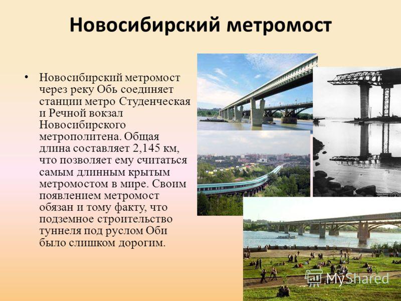 Новосибирский метромост Новосибирский метромост через реку Обь соединяет станции метро Студенческая и Речной вокзал Новосибирского метрополитена. Общая длина составляет 2,145 км, что позволяет ему считаться самым длинным крытым метромостом в мире. Св