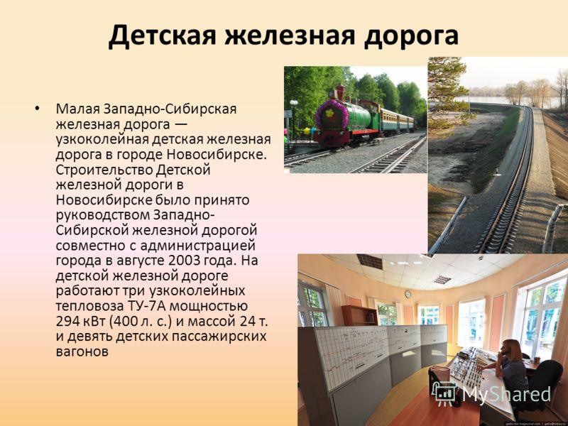 Детская железная дорога Малая Западно-Сибирская железная дорога узкоколейная детская железная дорога в городе Новосибирске. Строительство Детской железной дороги в Новосибирске было принято руководством Западно- Сибирской железной дорогой совместно с