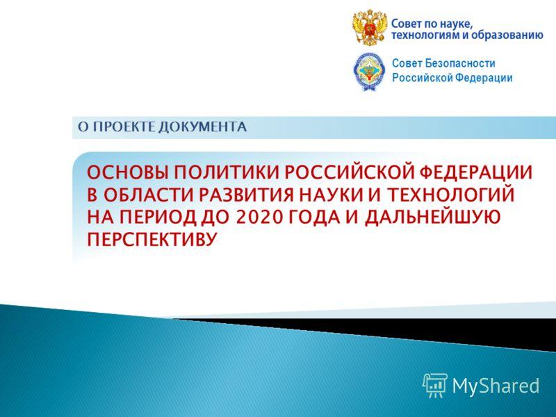 ОСНОВЫ ПОЛИТИКИ РОССИЙСКОЙ ФЕДЕРАЦИИ В ОБЛАСТИ РАЗВИТИЯ НАУКИ И ТЕХНОЛОГИЙ НА ПЕРИОД ДО 2020 ГОДА И ДАЛЬНЕЙШУЮ ПЕРСПЕКТИВУ Совет Безопасности Российской Федерации О ПРОЕКТЕ ДОКУМЕНТА