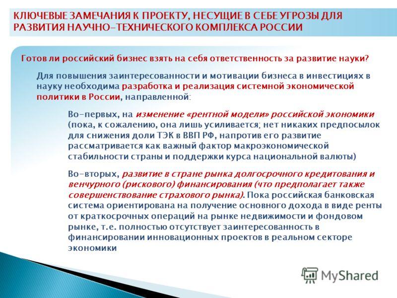 КЛЮЧЕВЫЕ ЗАМЕЧАНИЯ К ПРОЕКТУ, НЕСУЩИЕ В СЕБЕ УГРОЗЫ ДЛЯ РАЗВИТИЯ НАУЧНО-ТЕХНИЧЕСКОГО КОМПЛЕКСА РОССИИ Готов ли российский бизнес взять на себя ответственность за развитие науки? Для повышения заинтересованности и мотивации бизнеса в инвестициях в нау