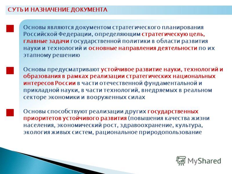 СУТЬ И НАЗНАЧЕНИЕ ДОКУМЕНТА Основы являются документом стратегического планирования Российской Федерации, определяющим стратегическую цель, главные задачи государственной политики в области развития науки и технологий и основные направления деятельно