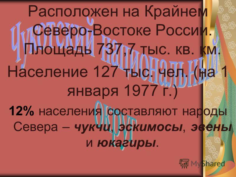 Расположен на Крайнем Северо-Востоке России. Площадь 737,7 тыс. кв. км. Население 127 тыс. чел. (на 1 января 1977 г.) 12% населения составляют народы Севера – чукчи, эскимосы, эвены и юкагиры.