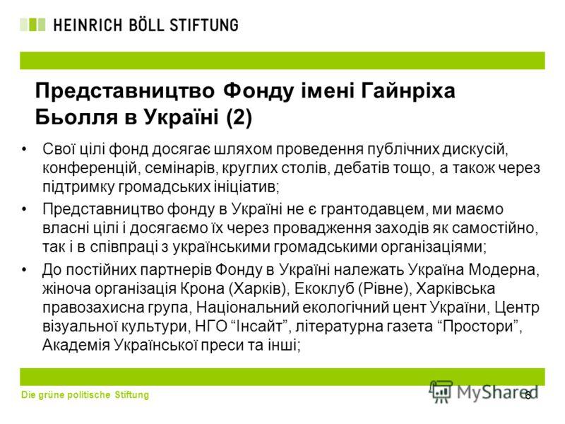 Die grüne politische Stiftung 6 Представництво Фонду імені Гайнріха Бьолля в Україні (2) Свої цілі фонд досягає шляхом проведення публічних дискусій, конференцій, семінарів, круглих столів, дебатів тощо, а також через підтримку громадських ініціатив;