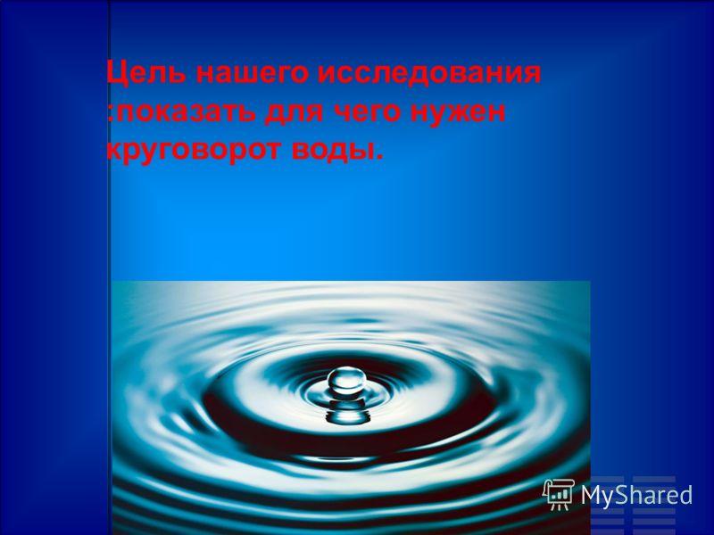 Цель нашего исследования :показать для чего нужен круговорот воды.
