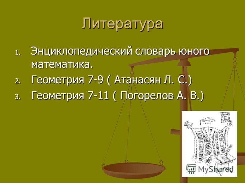 Литература 1. Энциклопедический словарь юного математика. 2. Геометрия 7-9 ( Атанасян Л. С.) 3. Геометрия 7-11 ( Погорелов А. В.)