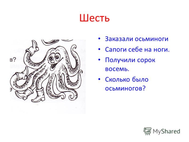 Шесть Заказали осьминоги Сапоги себе на ноги. Получили сорок восемь. Сколько было осьминогов?