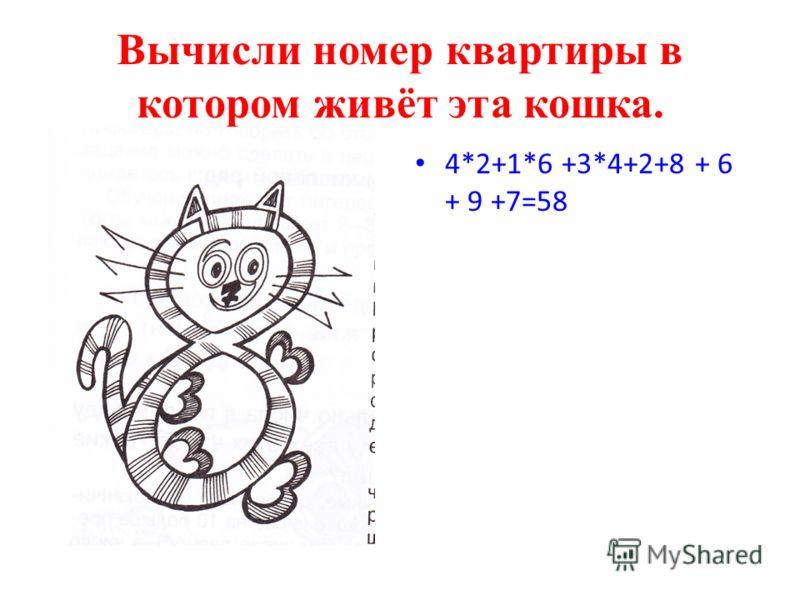 Вычисли номер квартиры в котором живёт эта кошка. 4*2+1*6 +3*4+2+8 + 6 + 9 +7=58