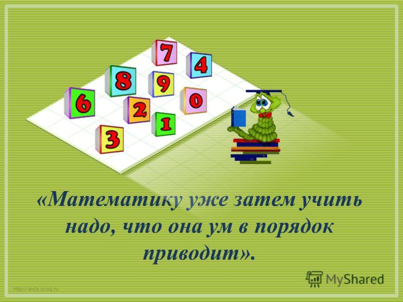 «Математику уже затем учить надо, что она ум в порядок приводит». http://aida.ucoz.ru