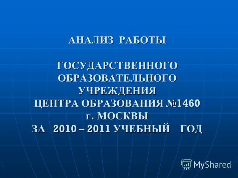 АНАЛИЗ РАБОТЫ ГОСУДАРСТВЕННОГО ОБРАЗОВАТЕЛЬНОГО УЧРЕЖДЕНИЯ ЦЕНТРА ОБРАЗОВАНИЯ 1460 г. МОСКВЫ ЗА 2010 – 2011 УЧЕБНЫЙ ГОД