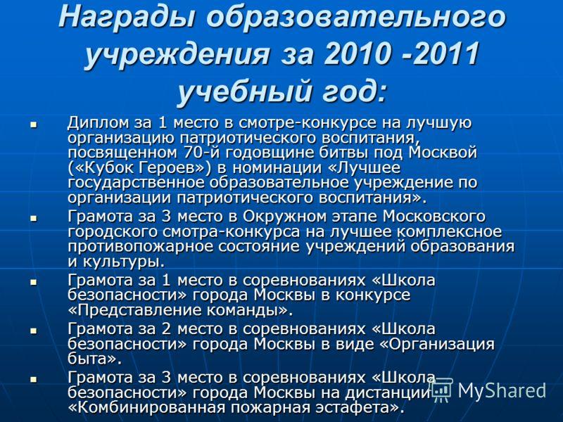 Награды образовательного учреждения за 2010 -2011 учебный год: Диплом за 1 место в смотре-конкурсе на лучшую организацию патриотического воспитания, посвященном 70-й годовщине битвы под Москвой («Кубок Героев») в номинации «Лучшее государственное обр