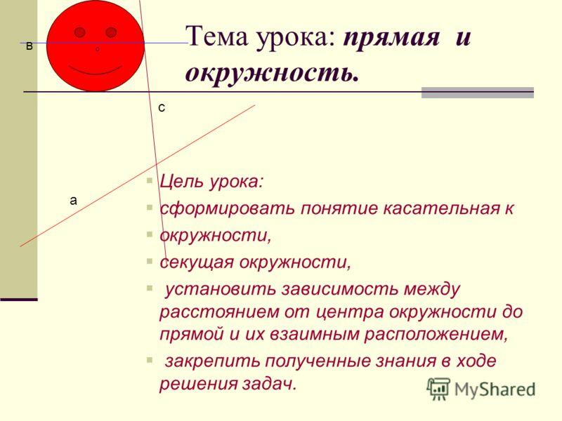 Тема урока: прямая и окружность. Цель урока: сформировать понятие касательная к окружности, секущая окружности, установить зависимость между расстоянием от центра окружности до прямой и их взаимным расположением, закрепить полученные знания в ходе ре