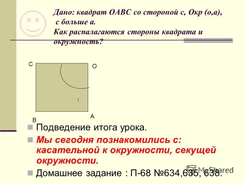 Дано: квадрат ОАВС со стороной с, Окр (о,а), с больше а. Как распалагаются стороны квадрата и окружность? Подведение итога урока. Мы сегодня познакомились с: касательной к окружности, секущей окружности. Домашнее задание : П-68 634,635, 638. О А В С
