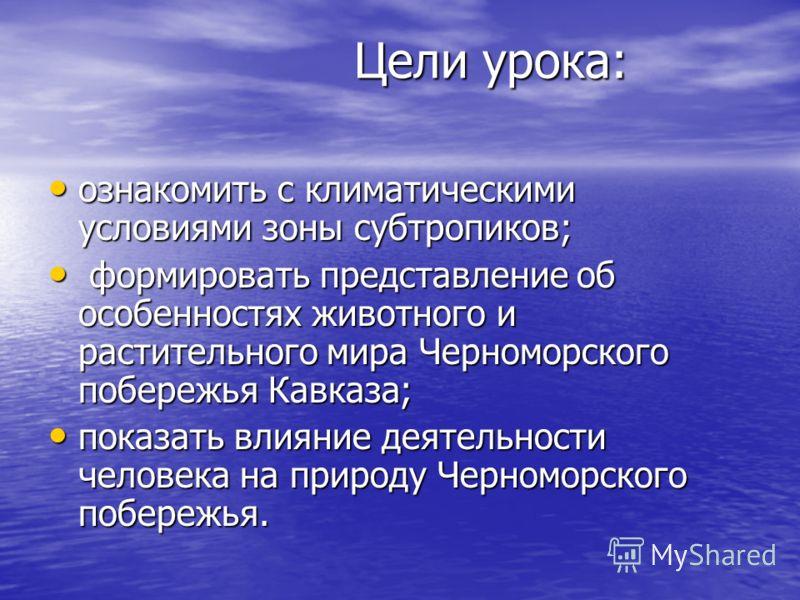 Цели урока: ознакомить с климатическими условиями зоны субтропиков; ознакомить с климатическими условиями зоны субтропиков; формировать представление об особенностях животного и растительного мира Черноморского побережья Кавказа; формировать представ