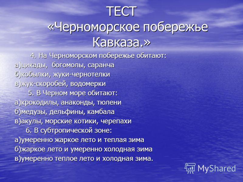 4. На Черноморском побережье обитают: а)цикады, богомолы, саранча б)кобылки, жуки-чернотелки в)жук-скоробей, водомерки 5. В Черном море обитают: а)крокодилы, анаконды, тюлени б)медузы, дельфины, камбала в)акулы, морские котики, черепахи 6. В субтропи
