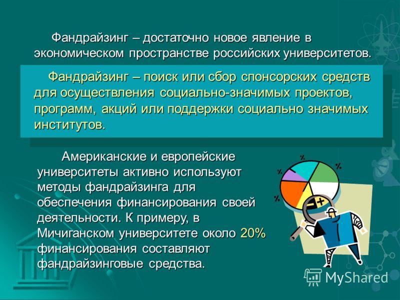 Фандрайзинг – достаточно новое явление в экономическом пространстве российских университетов. Фандрайзинг – достаточно новое явление в экономическом пространстве российских университетов. Фандрайзинг – поиск или сбор спонсорских средств для осуществл