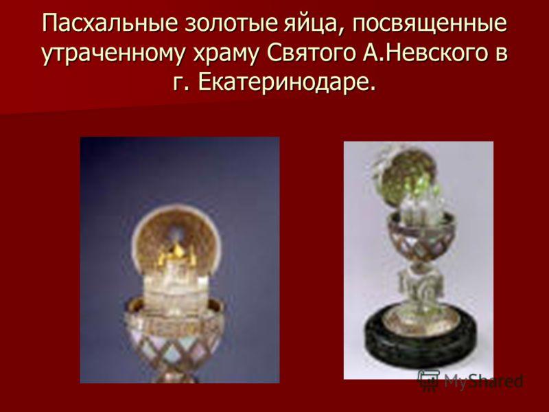 Пасхальные золотые яйца, посвященные утраченному храму Святого А.Невского в г. Екатеринодаре.