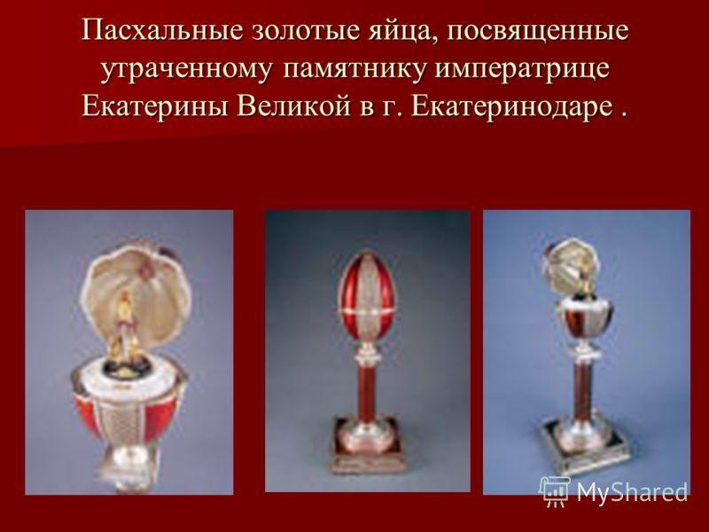 Пасхальные золотые яйца, посвященные утраченному памятнику императрице Екатерины Великой в г. Екатеринодаре.