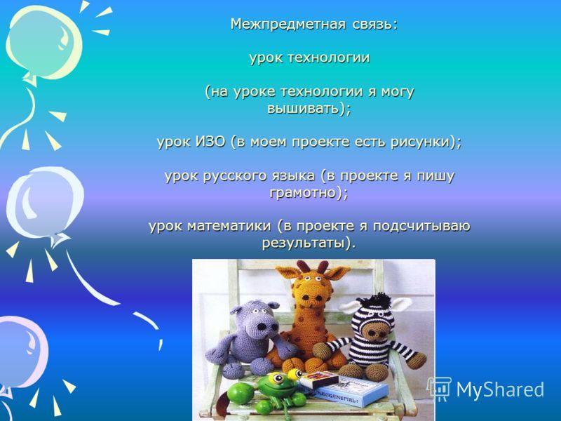 Межпредметная связь: урок технологии (на уроке технологии я могу вышивать); урок ИЗО (в моем проекте есть рисунки); урок русского языка (в проекте я пишу грамотно); урок математики (в проекте я подсчитываю результаты).