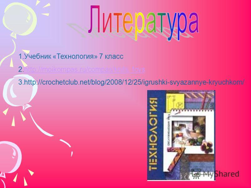 1.Учебник «Технология» 7 класс 2.http://moikompas.ru/compas/knits_toyshttp://moikompas.ru/compas/knits_toys 3.http://crochetclub.net/blog/2008/12/25/igrushki-svyazannye-kryuchkom/