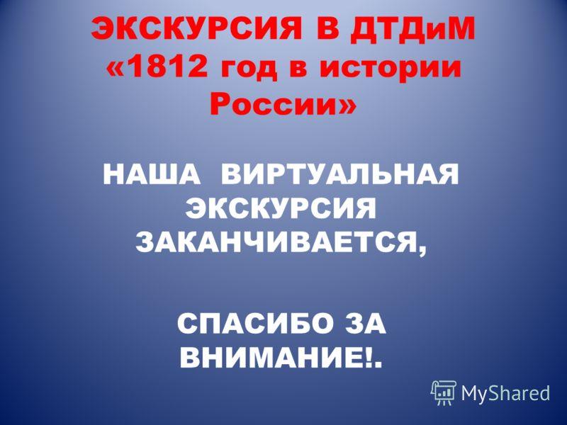 НАША ВИРТУАЛЬНАЯ ЭКСКУРСИЯ ЗАКАНЧИВАЕТСЯ, СПАСИБО ЗА ВНИМАНИЕ!.
