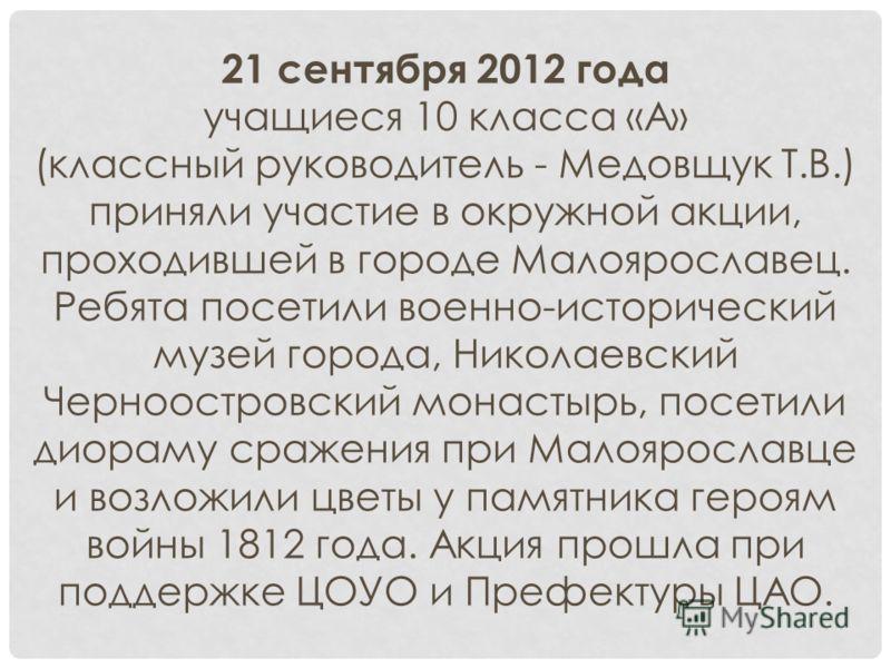 21 сентября 2012 года учащиеся 10 класса «А» (классный руководитель - Медовщук Т.В.) приняли участие в окружной акции, проходившей в городе Малоярославец. Ребята посетили военно-исторический музей города, Николаевский Черноостровский монастырь, посет