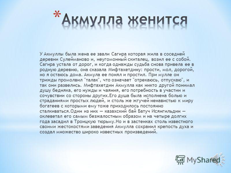 Для Акмуллы началась полная трудностей и испытаний бродячая жизнь по юго- восточным районам Башкортостана и казахским степям. Но перед этим он посетил Оренбург, который в ту пору являлся мусульманским городом, и отправил отцу большое письмо в стихах,