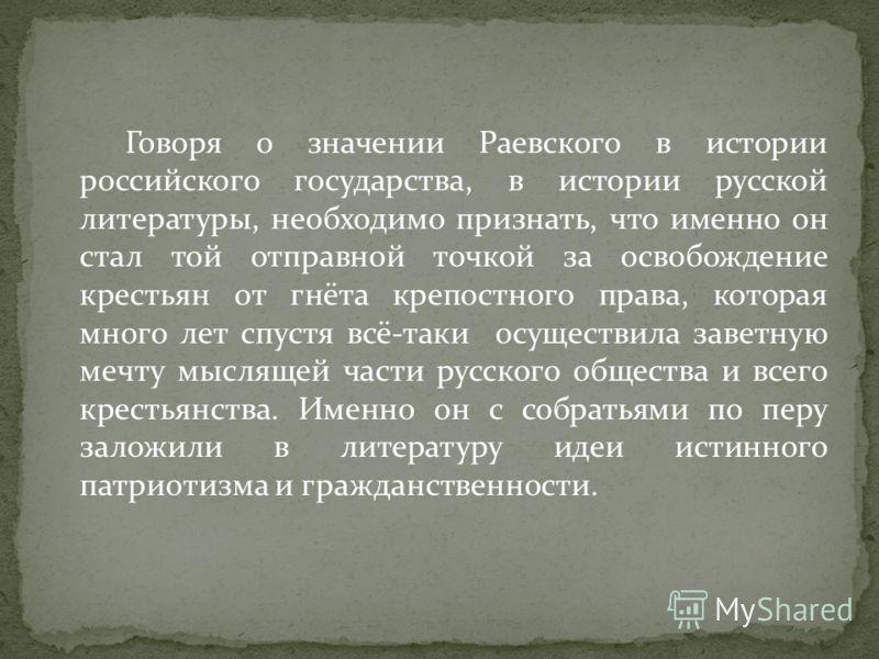 Говоря о значении Раевского в истории российского государства, в истории русской литературы, необходимо признать, что именно он стал той отправной точкой за освобождение крестьян от гнёта крепостного права, которая много лет спустя всё-таки осуществи