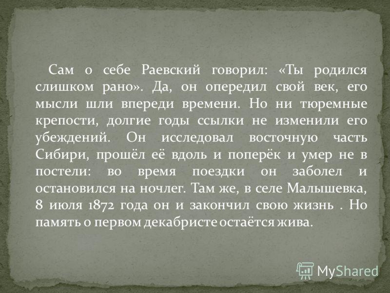 Сам о себе Раевский говорил: «Ты родился слишком рано». Да, он опередил свой век, его мысли шли впереди времени. Но ни тюремные крепости, долгие годы ссылки не изменили его убеждений. Он исследовал восточную часть Сибири, прошёл её вдоль и поперёк и