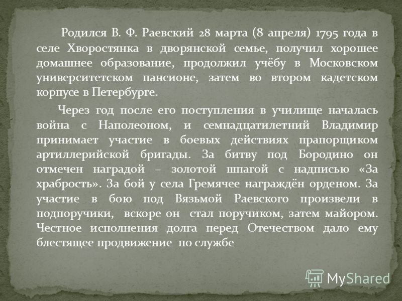 Родился В. Ф. Раевский 28 марта (8 апреля) 1795 года в селе Хворостянка в дворянской семье, получил хорошее домашнее образование, продолжил учёбу в Московском университетском пансионе, затем во втором кадетском корпусе в Петербурге. Через год после е