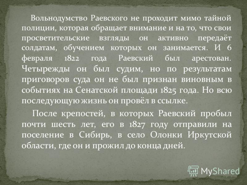 Вольнодумство Раевского не проходит мимо тайной полиции, которая обращает внимание и на то, что свои просветительские взгляды он активно передаёт солдатам, обучением которых он занимается. И 6 февраля 1822 года Раевский был арестован. Четырежды он бы