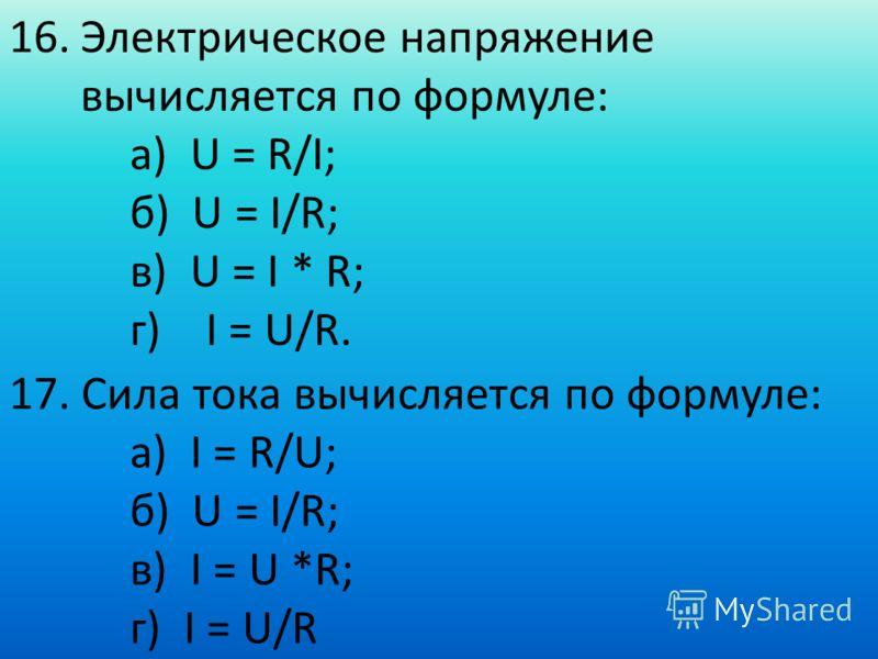 16.Электрическое напряжение вычисляется по формуле: а) U = R/I; б) U = I/R; в) U = I * R; г) I = U/R. 17. Сила тока вычисляется по формуле: а) I = R/U; б) U = I/R; в) I = U *R; г) I = U/R