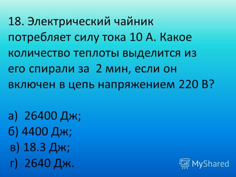 18. Электрический чайник потребляет силу тока 10 А. Какое количество теплоты выделится из его спирали за 2 мин, если он включен в цепь напряжением 220 В? а) 26400 Дж; б) 4400 Дж; в) 18.3 Дж; г) 2640 Дж.