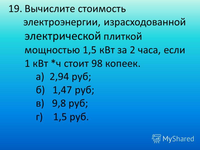 19.Вычислите стоимость электроэнергии, израсходованной электрической плиткой мощностью 1,5 кВт за 2 часа, если 1 кВт *ч стоит 98 копеек. а) 2,94 руб; б) 1,47 руб; в) 9,8 руб; г) 1,5 руб.