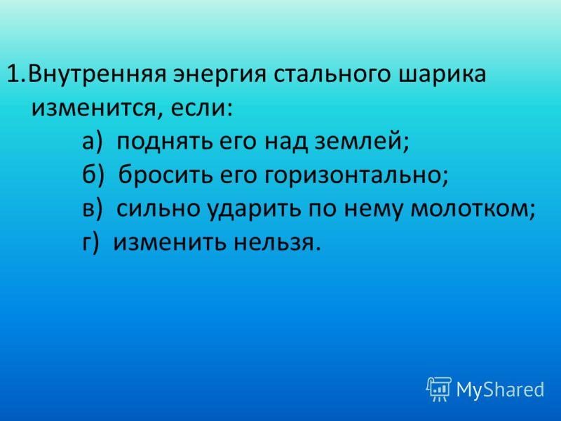 1.Внутренняя энергия стального шарика изменится, если: а) поднять его над землей; б) бросить его горизонтально; в) сильно ударить по нему молотком; г) изменить нельзя.